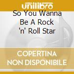 So You Wanna Be A Rock 'n' Roll Star cd musicale