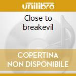 Close to breakevil cd musicale