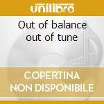 Out of balance out of tune cd musicale