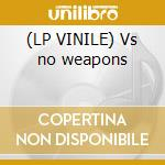 (LP VINILE) Vs no weapons lp vinile