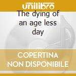 The dying of an age less day cd musicale