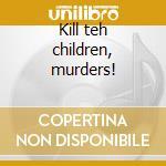 Kill teh children, murders! cd musicale