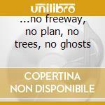 ...no freeway, no plan, no trees, no ghosts cd musicale