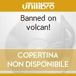 Banned on volcan! cd musicale