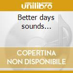 Better days sounds... cd musicale