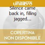 Silence came back in, filling jagged... cd musicale