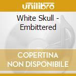 White Skull - Embittered cd musicale