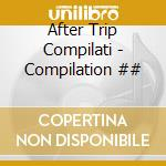 After Trip Compilati - Compilation ## cd musicale di After trip compilati