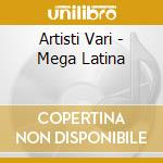 Artisti Vari - Mega Latina cd musicale di ARTISTI VARI