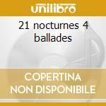 21 nocturnes 4 ballades cd musicale di Fryderyk Chopin