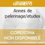 Annes de pelerinage/etudes cd musicale di Franz Liszt