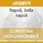 Napoli, bella napoli cd musicale di Artisti Vari