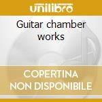 Guitar chamber works cd musicale di Tedesco Castelnuovo