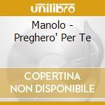Manolo - Preghero' Per Te cd musicale di MARCOLINO