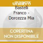 Bastelli Franco - Dorcezza Mia cd musicale di BASTELLI FRANCO