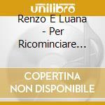 Renzo E Luana - Per Ricominciare... cd musicale di RENZO & LUANA