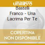 Bastelli Franco - Una Lacrima Per Te cd musicale di BASTELLI FRANCO