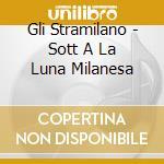 Gli Stramilano - Sott A La Luna Milanesa cd musicale di STRAMILANO