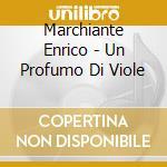 Marchiante Enrico - Un Profumo Di Viole cd musicale di MARCHIANTE ENRICO