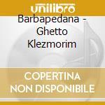 Barbapedana - Ghetto Klezmorim cd musicale di BARBAPEDANA