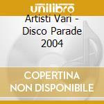 Artisti Vari - Disco Parade 2004 cd musicale di ARTISTI VARI