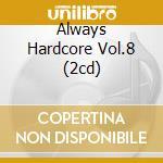 ALWAYS HARDCORE VOL.8 (2CD) cd musicale di ARTISTI VARI