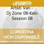 Artisti Vari - Dj Zone 08-italo Session 08 cd musicale di ARTISTI VARI