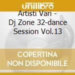 Artisti Vari - Dj Zone 32-dance Session Vol.13 cd musicale di ARTISTI VARI