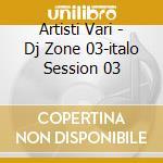 Artisti Vari - Dj Zone 03-italo Session 03 cd musicale di ARTISTI VARI