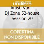 Artisti Vari - Dj Zone 52-house Session 20 cd musicale di ARTISTI VARI