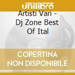 Artisti Vari - Dj Zone Best Of Ital cd musicale di ARTISTI VARI