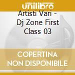 Artisti Vari - Dj Zone First Class 03 cd musicale di ARTISTI VARI