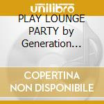 PLAY LOUNGE PARTY by Generation Cock cd musicale di ARTISTI VARI