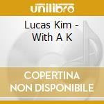 WITH A K cd musicale di LUKAS KIM