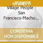 Village People - San Francisco-Macho Man cd musicale di VILLAGE PEOPLE