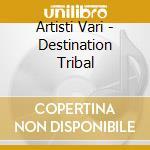 Artisti Vari - Destination Tribal cd musicale di ARTISTI VARI