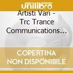 Artisti Vari - Trc Trance Communications Rec. cd musicale di ARTISTI VARI