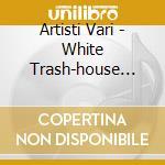 Artisti Vari - White Trash-house Session 2- cd musicale