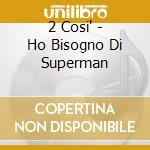 HO BISOGNO DI SUPERMAN cd musicale di 2 COSI'
