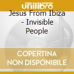 Jesus From Ibiza - Invisible People cd musicale di JESUS FROM IBIZA