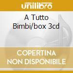A TUTTO BIMBI/BOX 3CD cd musicale di ARTISTI VARI