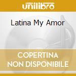 Latina My Amor cd musicale di Artisti Vari