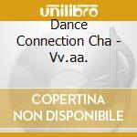 Dance Connection Cha - Vv.aa. cd musicale di ARTISTI VARI