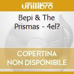 Bepi & The Prismas - 4el? cd musicale di BEPI