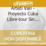 Artisti Vari - Proyecto Cuba Libre-tour Sin Fronteras cd musicale di ARTISTI VARI