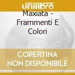 Maxiata - Frammenti E Colori cd musicale di Maxiata
