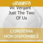 Vic Vergant - Just The Two Of Us cd musicale di Vergant Vic