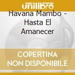 Havana Mambo - Hasta El Amanecer cd musicale di HAVANA MAMBO