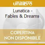 Lunatica - Fables & Dreams cd musicale di Lunatica