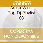 Artisti Vari - Top Dj Playlist 03 cd musicale di AA.VV.